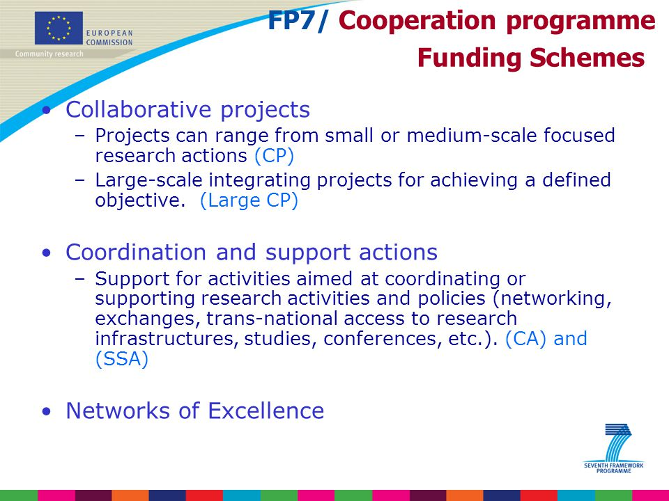Funding Schemes Collaborative projects –Projects can range from small or medium-scale focused research actions (CP) –Large ‑ scale integrating project