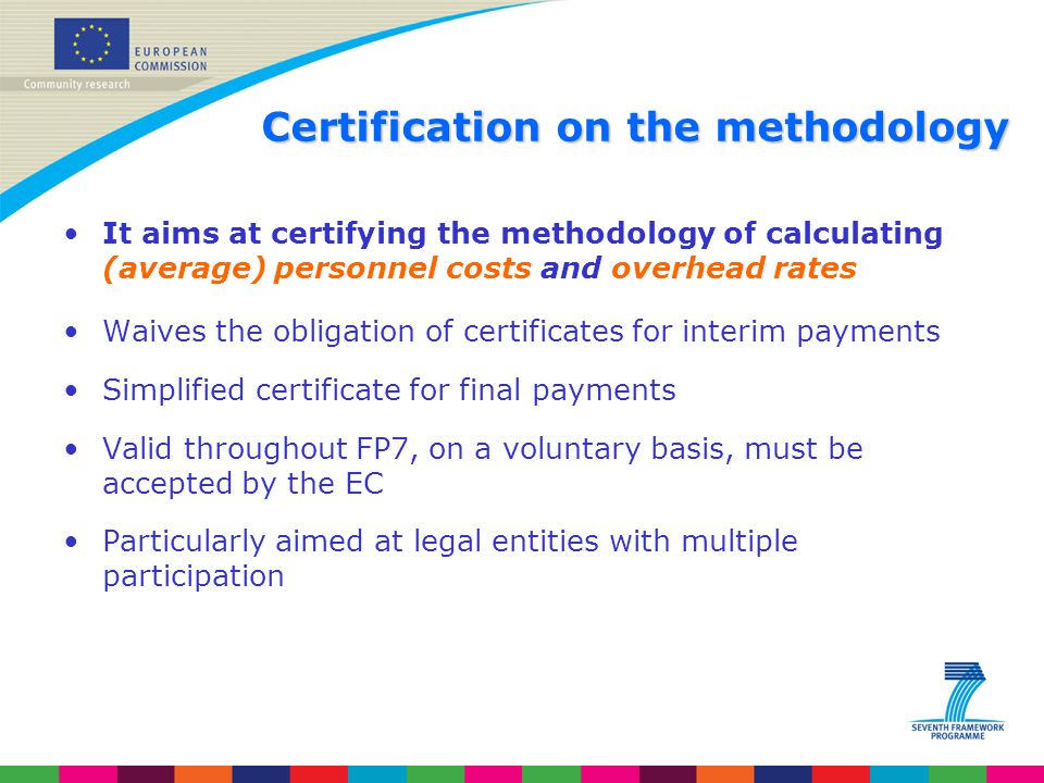Certification on the methodology It aims at certifying the methodology of calculating (average) personnel costs and overhead rates Waives the obligati