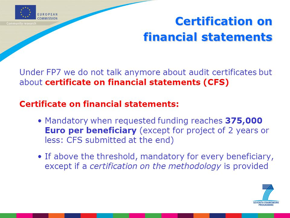 Certification on financial statements Under FP7 we do not talk anymore about audit certificates but about certificate on financial statements (CFS) Ce