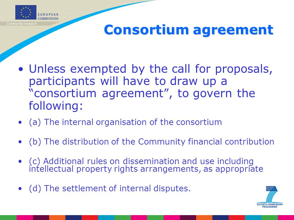 """Consortium agreement Unless exempted by the call for proposals, participants will have to draw up a """"consortium agreement"""", to govern the following: ("""