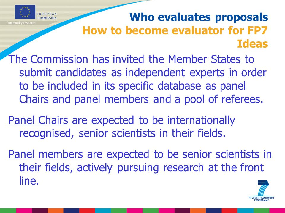 Who evaluates proposals How to become evaluator for FP7 Ideas The Commission has invited the Member States to submit candidates as independent experts