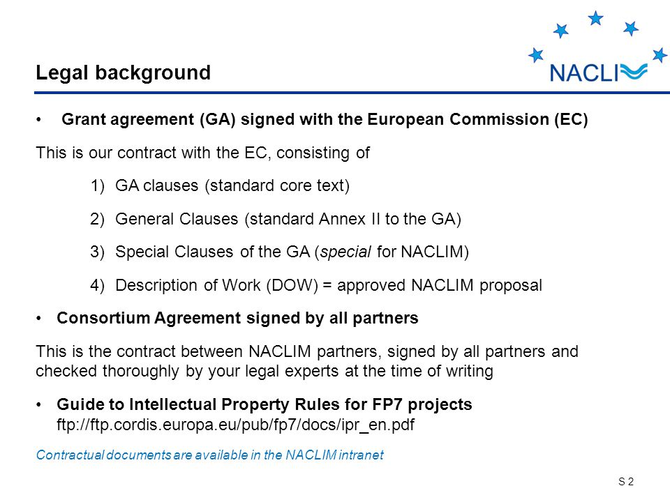 S 2 Legal background Grant agreement (GA) signed with the European Commission (EC) This is our contract with the EC, consisting of 1)GA clauses (standard core text) 2)General Clauses (standard Annex II to the GA) 3)Special Clauses of the GA (special for NACLIM) 4)Description of Work (DOW) = approved NACLIM proposal Consortium Agreement signed by all partners This is the contract between NACLIM partners, signed by all partners and checked thoroughly by your legal experts at the time of writing Guide to Intellectual Property Rules for FP7 projects ftp://ftp.cordis.europa.eu/pub/fp7/docs/ipr_en.pdf Contractual documents are available in the NACLIM intranet