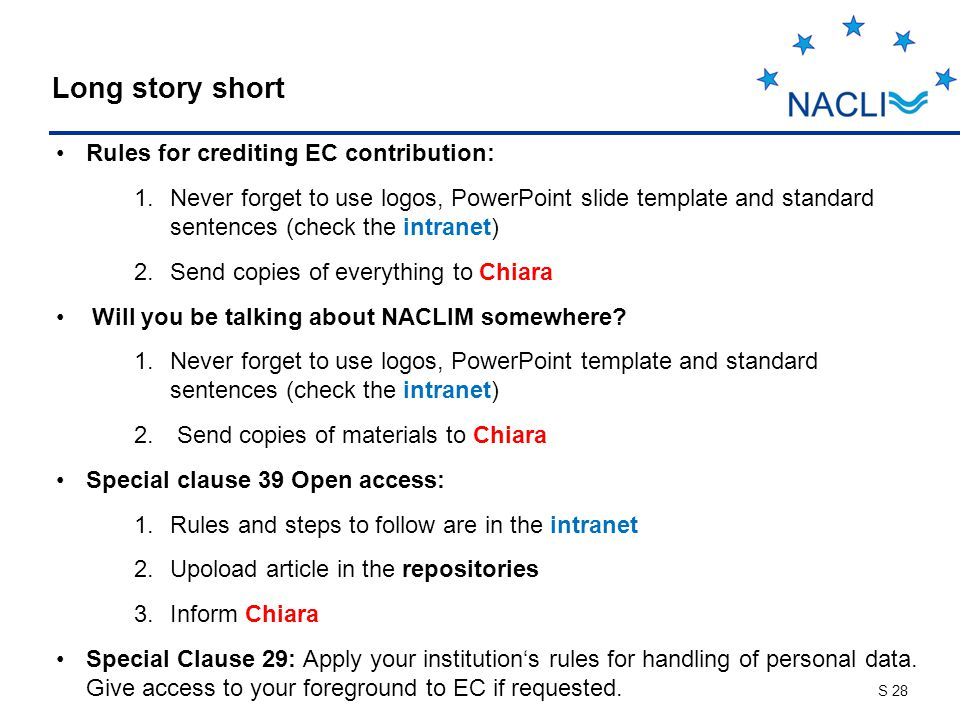 S 28 Long story short Rules for crediting EC contribution: 1.Never forget to use logos, PowerPoint slide template and standard sentences (check the intranet) 2.Send copies of everything to Chiara Will you be talking about NACLIM somewhere.