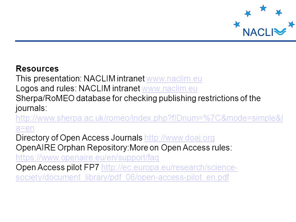 Resources This presentation: NACLIM intranet www.naclim.euwww.naclim.eu Logos and rules: NACLIM intranet www.naclim.euwww.naclim.eu Sherpa/RoMEO database for checking publishing restrictions of the journals: http://www.sherpa.ac.uk/romeo/index.php?fIDnum=%7C&mode=simple&l a=en http://www.sherpa.ac.uk/romeo/index.php?fIDnum=%7C&mode=simple&l a=en Directory of Open Access Journals http://www.doaj.orghttp://www.doaj.org OpenAIRE Orphan Repository:More on Open Access rules: https://www.openaire.eu/en/support/faq https://www.openaire.eu/en/support/faq Open Access pilot FP7 http://ec.europa.eu/research/science- society/document_library/pdf_06/open-access-pilot_en.pdfhttp://ec.europa.eu/research/science- society/document_library/pdf_06/open-access-pilot_en.pdf