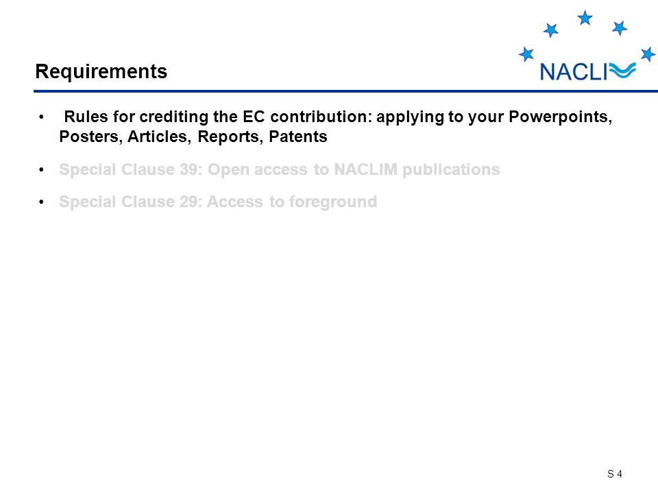 S 4 Requirements Rules for crediting the EC contribution: applying to your Powerpoints, Posters, Articles, Reports, Patents Special Clause 39: Open access to NACLIM publications Special Clause 29: Access to foreground
