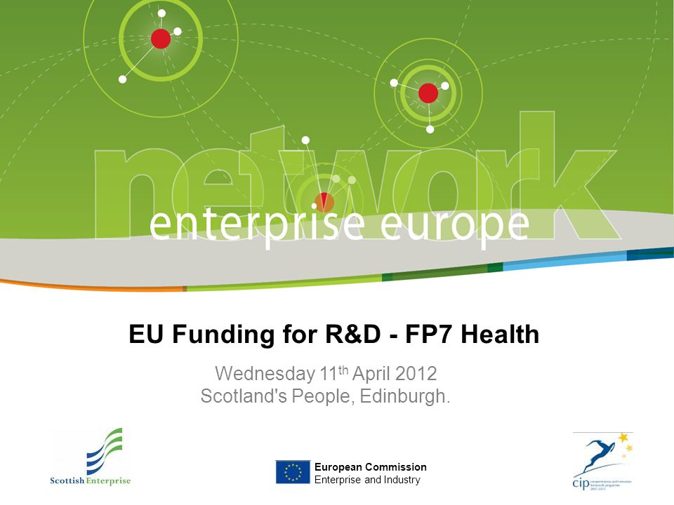 Title of the presentation | Date | ‹#› European Commission Enterprise and Industry EU Funding for R&D - FP7 Health Wednesday 11 th April 2012 Scotland s People, Edinburgh.