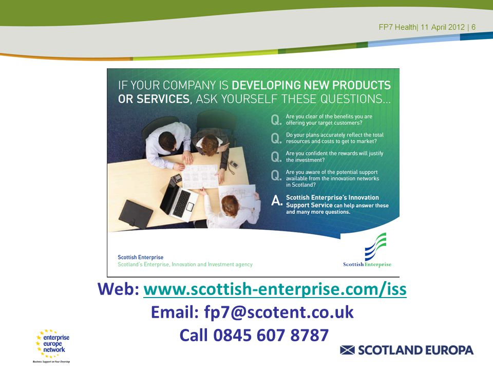 Web: www.scottish-enterprise.com/isswww.scottish-enterprise.com/iss Email: fp7@scotent.co.uk Call 0845 607 8787 FP7 Health| 11 April 2012 | 6FP7 Maste