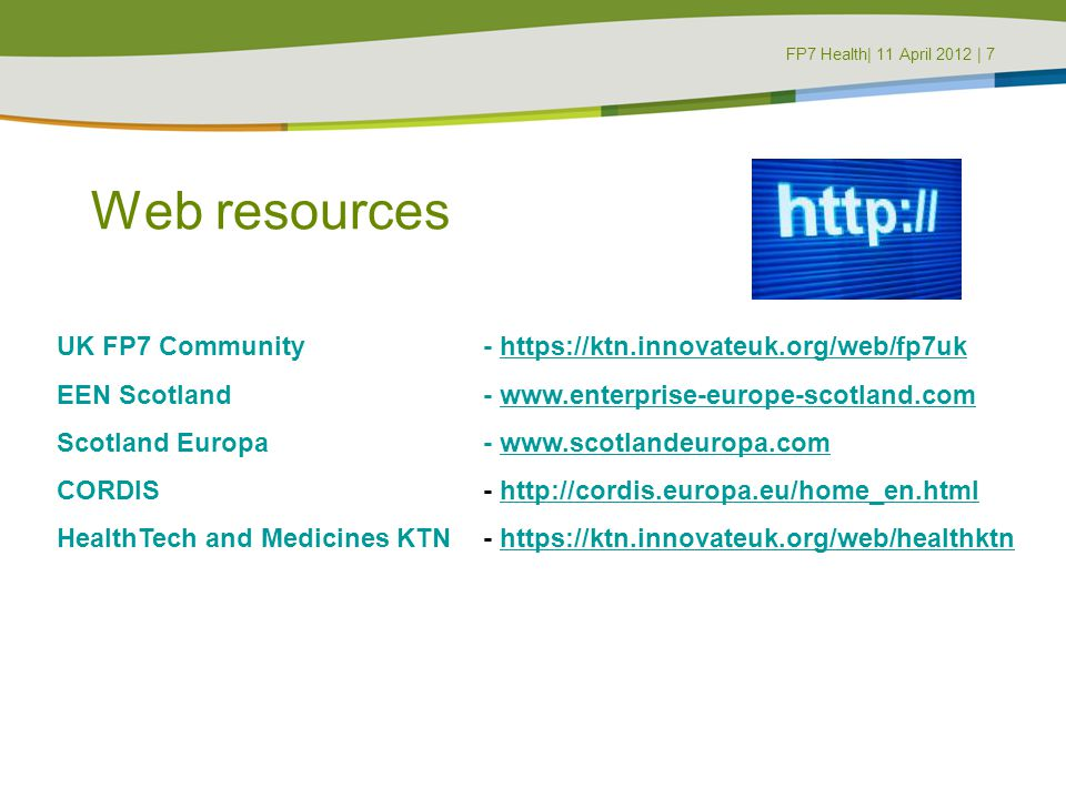Web resources UK FP7 Community - https://ktn.innovateuk.org/web/fp7ukhttps://ktn.innovateuk.org/web/fp7uk EEN Scotland - www.enterprise-europe-scotland.comwww.enterprise-europe-scotland.com Scotland Europa - www.scotlandeuropa.comwww.scotlandeuropa.com CORDIS- http://cordis.europa.eu/home_en.htmlhttp://cordis.europa.eu/home_en.html HealthTech and Medicines KTN - https://ktn.innovateuk.org/web/healthktnhttps://ktn.innovateuk.org/web/healthktn FP7 Health| 11 April 2012 | 7FP7 Masterclass | 8 June 2011 | 7