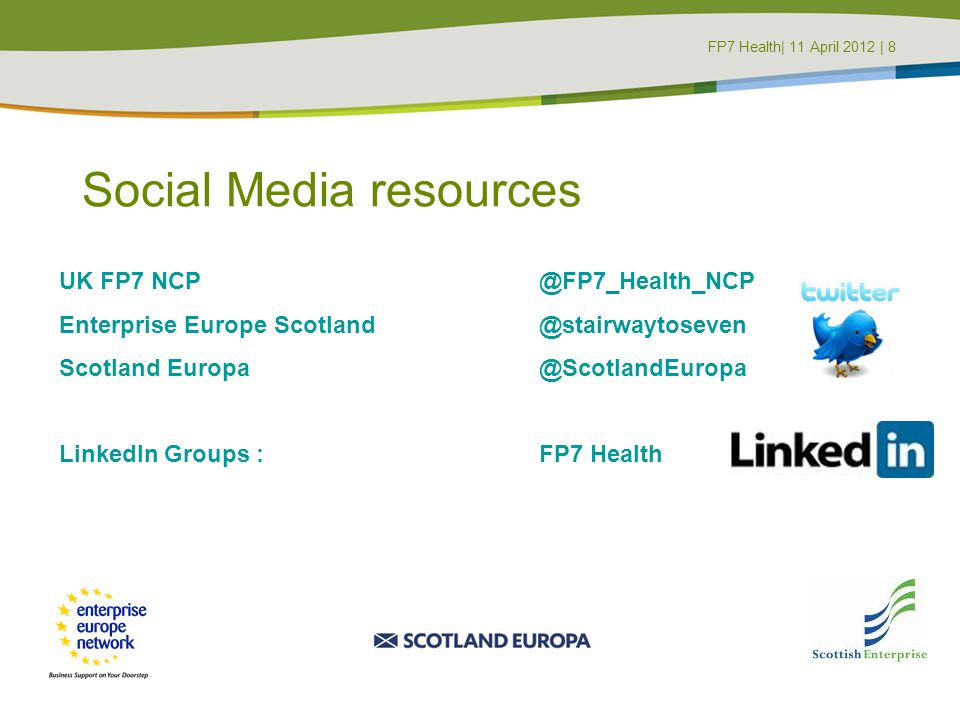 Social Media resources UK FP7 NCP @FP7_Health_NCP Enterprise Europe Scotland @stairwaytoseven Scotland Europa @ScotlandEuropa LinkedIn Groups : FP7 Health FP7 Health| 11 April 2012 | 8FP7 Masterclass | 8 June 2011 | 8