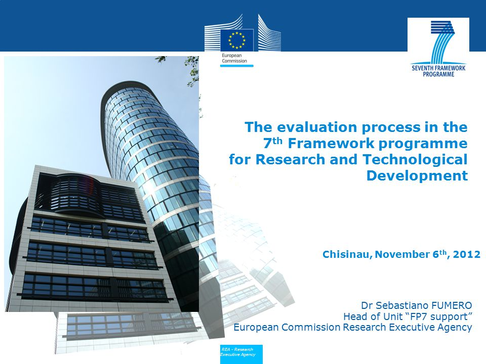"Policy REA - Research Executive Agency Dr Sebastiano FUMERO Head of Unit ""FP7 support"" European Commission Research Executive Agency The evaluation pr"