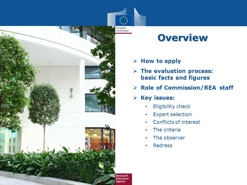 Overview  How to apply  The evaluation process: basic facts and figures  Role of Commission/REA staff  Key issues: Eligibility check Expert select