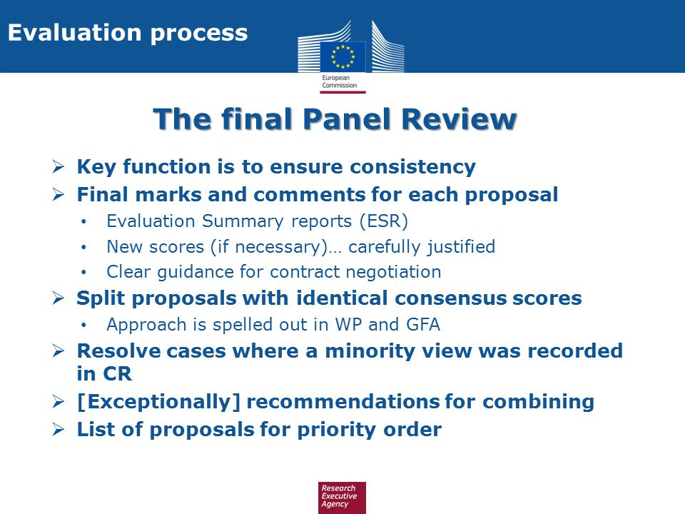 The final Panel Review  Key function is to ensure consistency  Final marks and comments for each proposal Evaluation Summary reports (ESR) New score