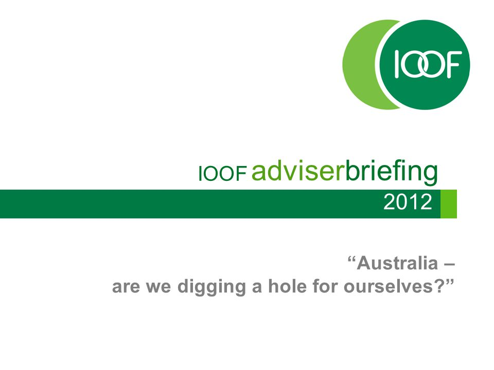 IOOFadviserbriefing 2012 Australia – are we digging a hole for ourselves? No growth in iron ore price Dec Mar Jun Sep Dec Mar Jun Sep Dec Mar Jun Sep Dec Mar Q2 Q3 Q4 2013 2014 2009 2010 2011 2012 Source: Bloomberg PROJECTED Iron ore price Analyst forecast Futures prices