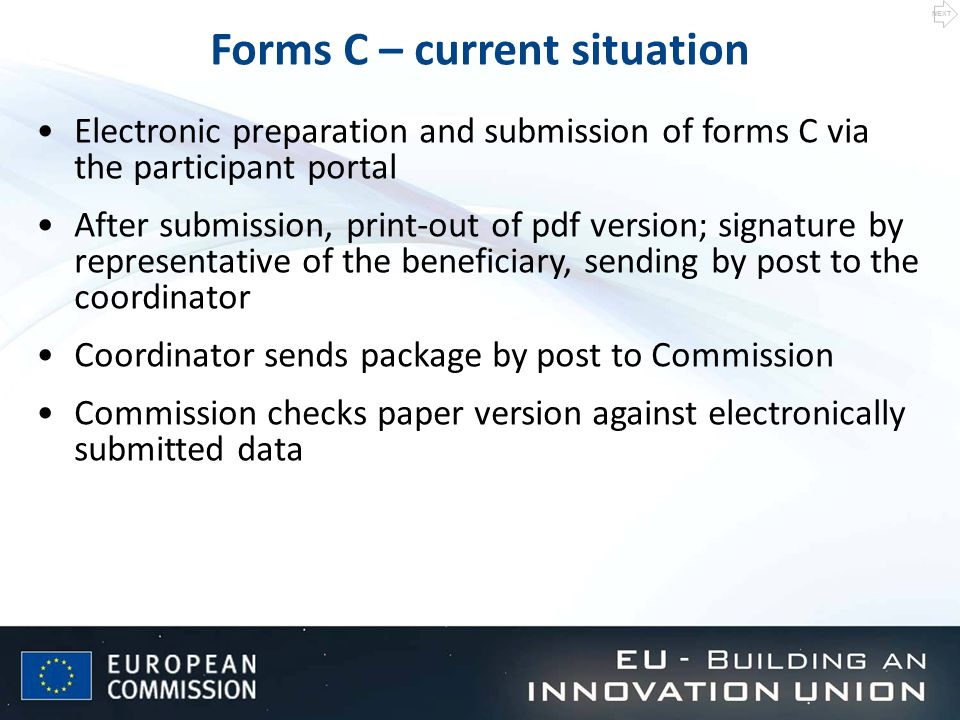 Forms C – current situation Electronic preparation and submission of forms C via the participant portal After submission, print-out of pdf version; signature by representative of the beneficiary, sending by post to the coordinator Coordinator sends package by post to Commission Commission checks paper version against electronically submitted data NEXT