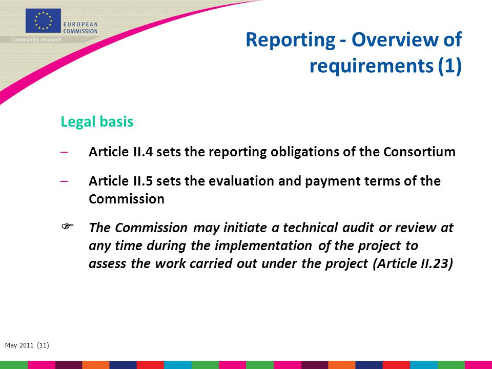 May 2011 (11) Reporting - Overview of requirements (1) Legal basis –Article II.4 sets the reporting obligations of the Consortium –Article II.5 sets t