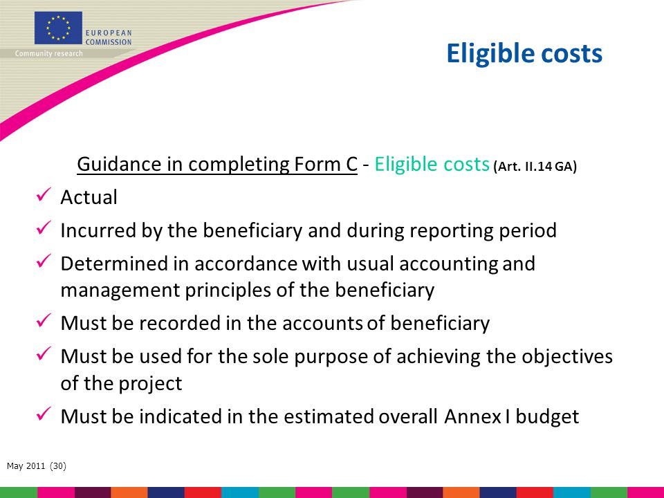 May 2011 (30) Guidance in completing Form C - Eligible costs (Art. II.14 GA) Actual Incurred by the beneficiary and during reporting period Determined