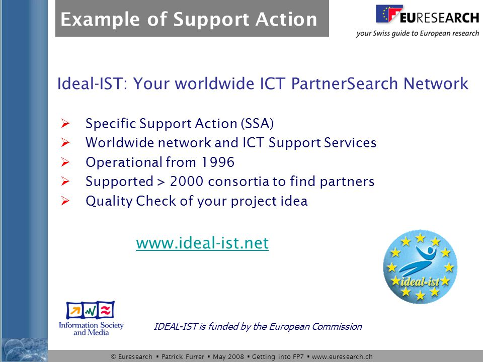 © Euresearch  Patrick Furrer  May 2008  Getting into FP7  www.euresearch.ch Ideal-IST: Your worldwide ICT PartnerSearch Network  Specific Support Action (SSA)  Worldwide network and ICT Support Services  Operational from 1996  Supported > 2000 consortia to find partners  Quality Check of your project idea IDEAL-IST is funded by the European Commission www.ideal-ist.net Example of Support Action