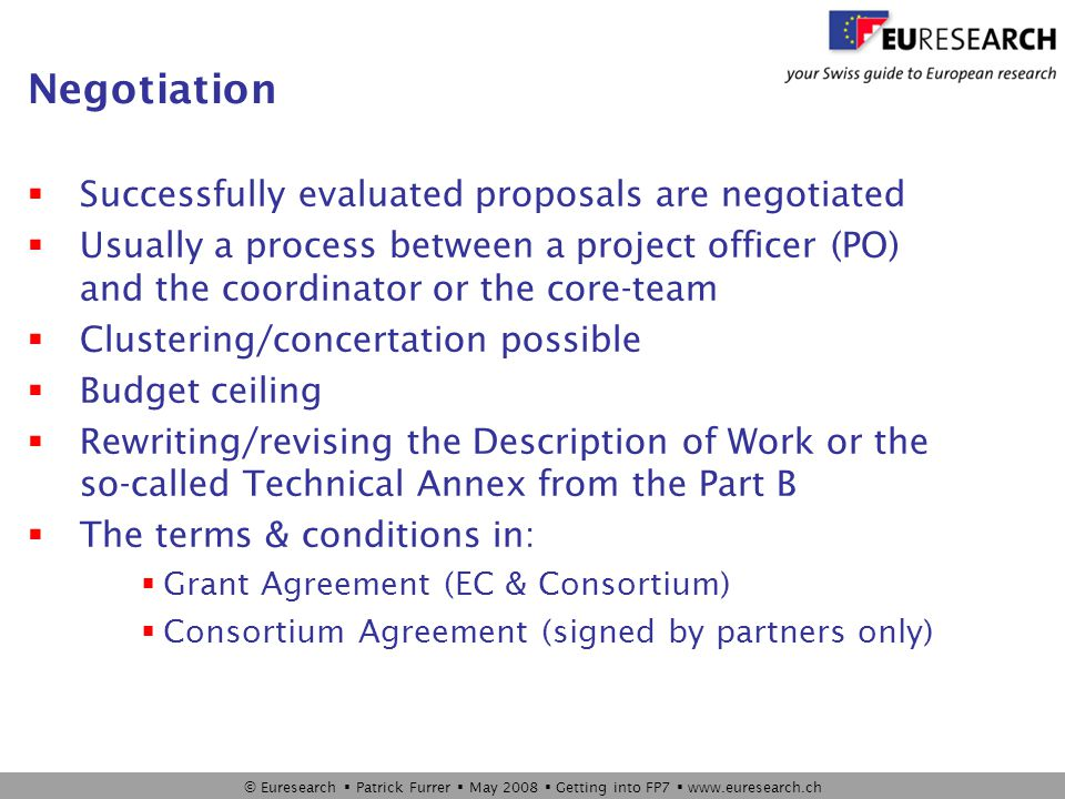 © Euresearch  Patrick Furrer  May 2008  Getting into FP7  www.euresearch.ch Negotiation  Successfully evaluated proposals are negotiated  Usually a process between a project officer (PO) and the coordinator or the core-team  Clustering/concertation possible  Budget ceiling  Rewriting/revising the Description of Work or the so-called Technical Annex from the Part B  The terms & conditions in:  Grant Agreement (EC & Consortium)  Consortium Agreement (signed by partners only)