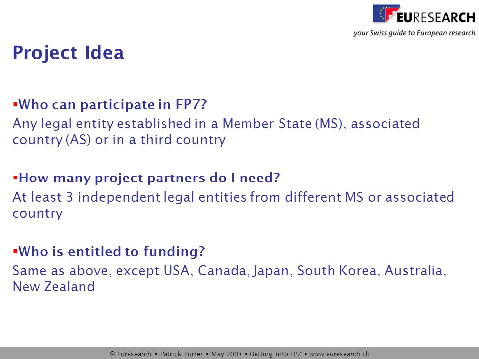 © Euresearch  Patrick Furrer  May 2008  Getting into FP7  www.euresearch.ch Project Types*  Collaborative projects  Large Projects  Small Projects  Networks of Excellence  Ideas Starting & Advanced Grants  Marie-Curie Fellowships  Integrated Infrastructures Initiatives, Research for the benefit of SMEs, SICAs, etc  Coordination and Support Actions (for all FP7) *… also called funding schemes