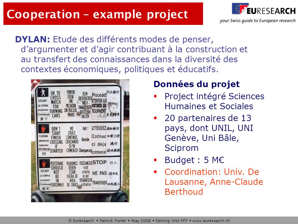 © Euresearch  Patrick Furrer  May 2008  Getting into FP7  www.euresearch.ch Project type: STREP Duration: 36 months Budget: 3 M€ Coordinator: HES-SO www.perplexus.org Cooperation – example project