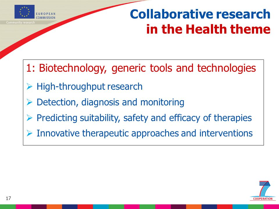 17 Based on proposed draft work programme prior to final consultations Collaborative research in the Health theme 1: Biotechnology, generic tools and technologies  High-throughput research  Detection, diagnosis and monitoring  Predicting suitability, safety and efficacy of therapies  Innovative therapeutic approaches and interventions
