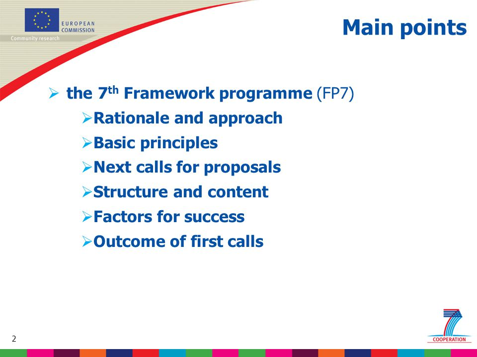 2 Based on proposed draft work programme prior to final consultations Main points  the 7 th Framework programme (FP7)  Rationale and approach  Basic principles  Next calls for proposals  Structure and content  Factors for success  Outcome of first calls
