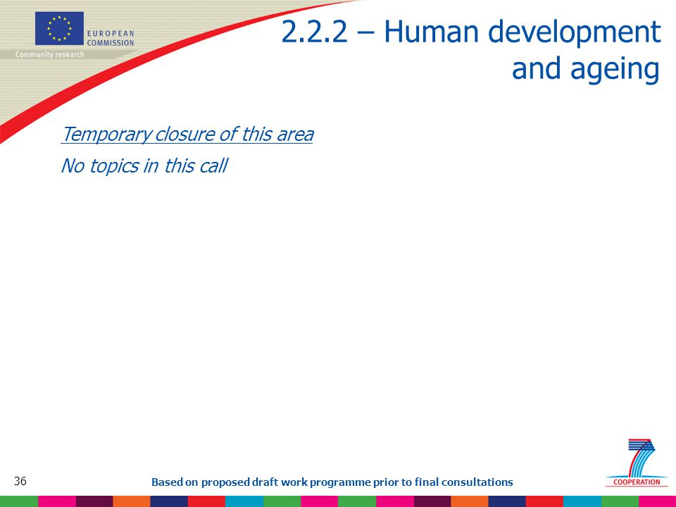 36 Based on proposed draft work programme prior to final consultations 2.2.2 – Human development and ageing Temporary closure of this area No topics in this call