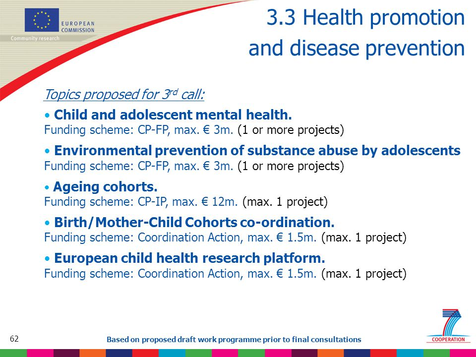 62 Based on proposed draft work programme prior to final consultations 3.3 Health promotion and disease prevention Topics proposed for 3 rd call: Child and adolescent mental health.