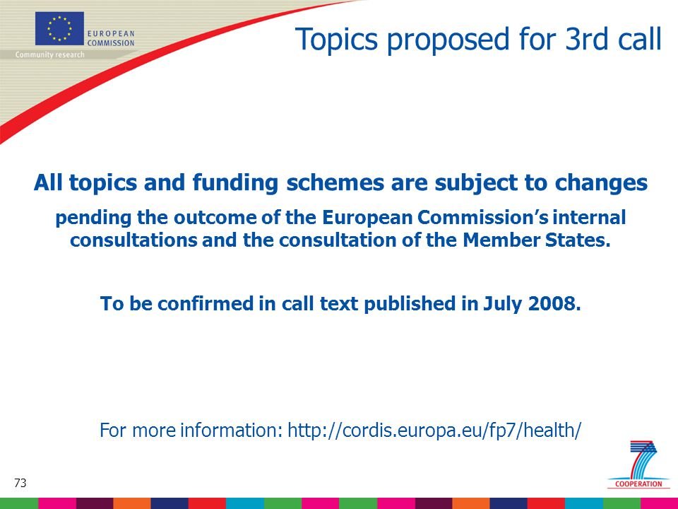 73 Based on proposed draft work programme prior to final consultations Topics proposed for 3rd call All topics and funding schemes are subject to changes pending the outcome of the European Commission's internal consultations and the consultation of the Member States.