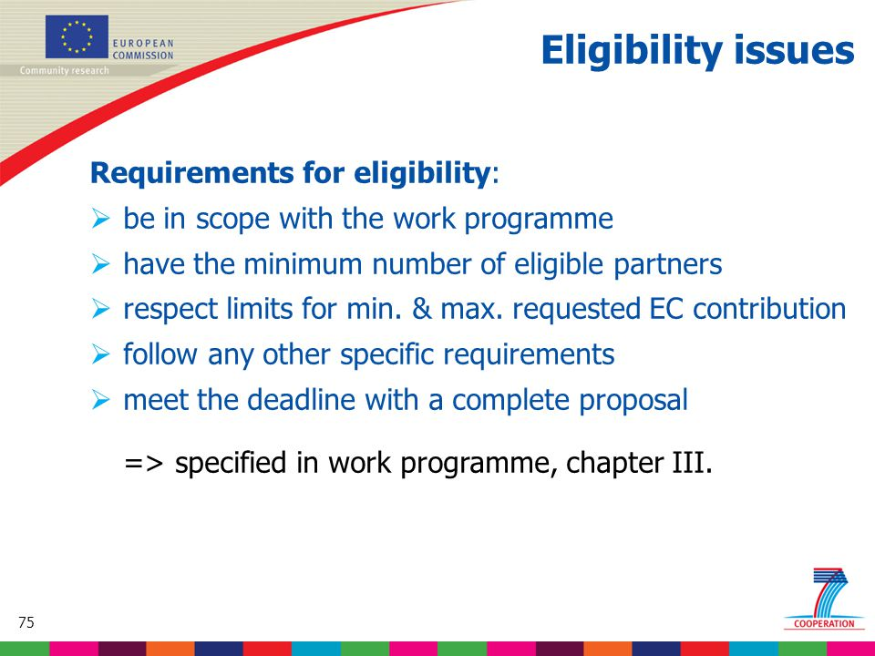 75 Based on proposed draft work programme prior to final consultations Eligibility issues Requirements for eligibility:  be in scope with the work programme  have the minimum number of eligible partners  respect limits for min.