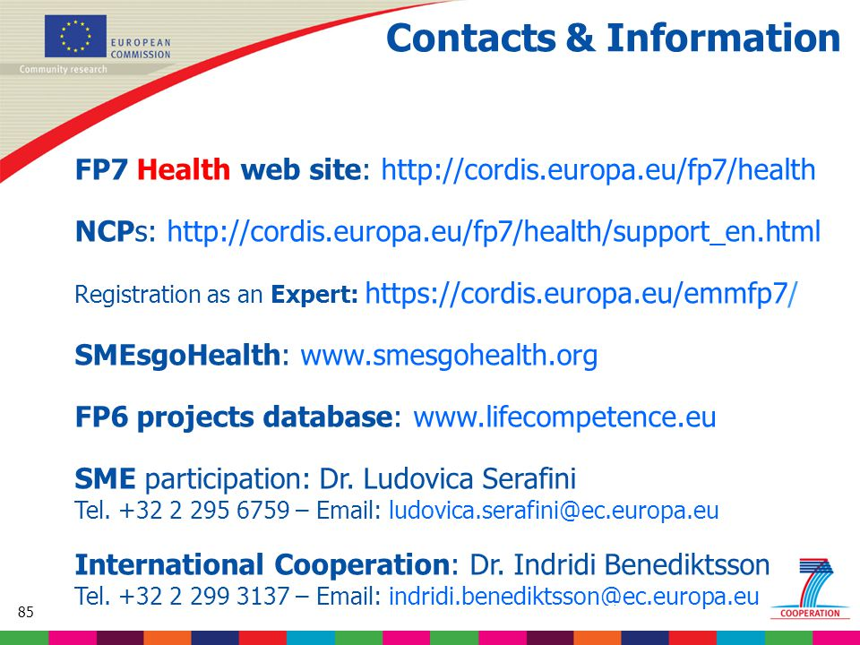85 Based on proposed draft work programme prior to final consultations Contacts & Information FP7 Health web site: http://cordis.europa.eu/fp7/health NCPs: http://cordis.europa.eu/fp7/health/support_en.html Registration as an Expert: https://cordis.europa.eu/emmfp7/ SMEsgoHealth: www.smesgohealth.org FP6 projects database: www.lifecompetence.eu SME participation: Dr.