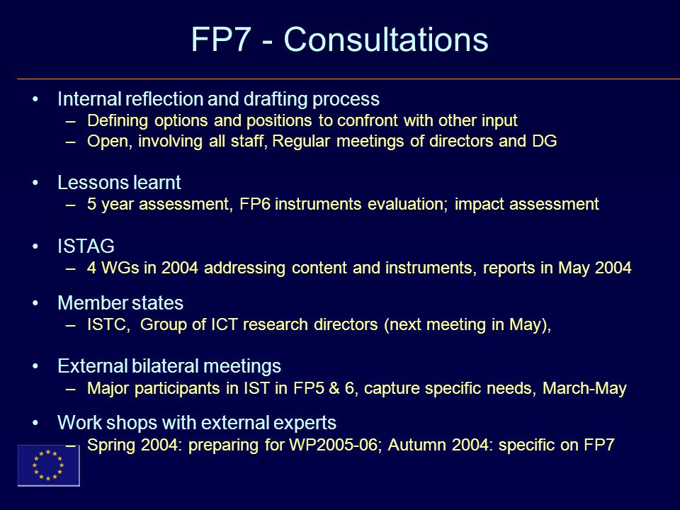 FP7 - Consultations Internal reflection and drafting process –Defining options and positions to confront with other input –Open, involving all staff, Regular meetings of directors and DG Lessons learnt –5 year assessment, FP6 instruments evaluation; impact assessment ISTAG –4 WGs in 2004 addressing content and instruments, reports in May 2004 Member states –ISTC, Group of ICT research directors (next meeting in May), External bilateral meetings –Major participants in IST in FP5 & 6, capture specific needs, March-May Work shops with external experts –Spring 2004: preparing for WP ; Autumn 2004: specific on FP7