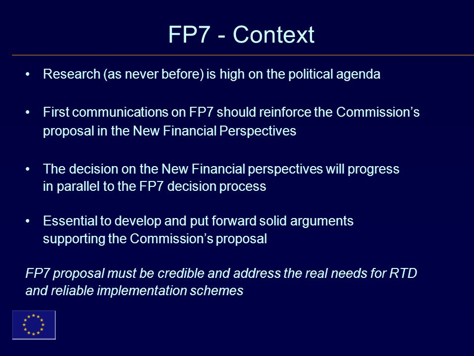 FP7 - Context Research (as never before) is high on the political agenda First communications on FP7 should reinforce the Commission's proposal in the New Financial Perspectives The decision on the New Financial perspectives will progress in parallel to the FP7 decision process Essential to develop and put forward solid arguments supporting the Commission's proposal FP7 proposal must be credible and address the real needs for RTD and reliable implementation schemes