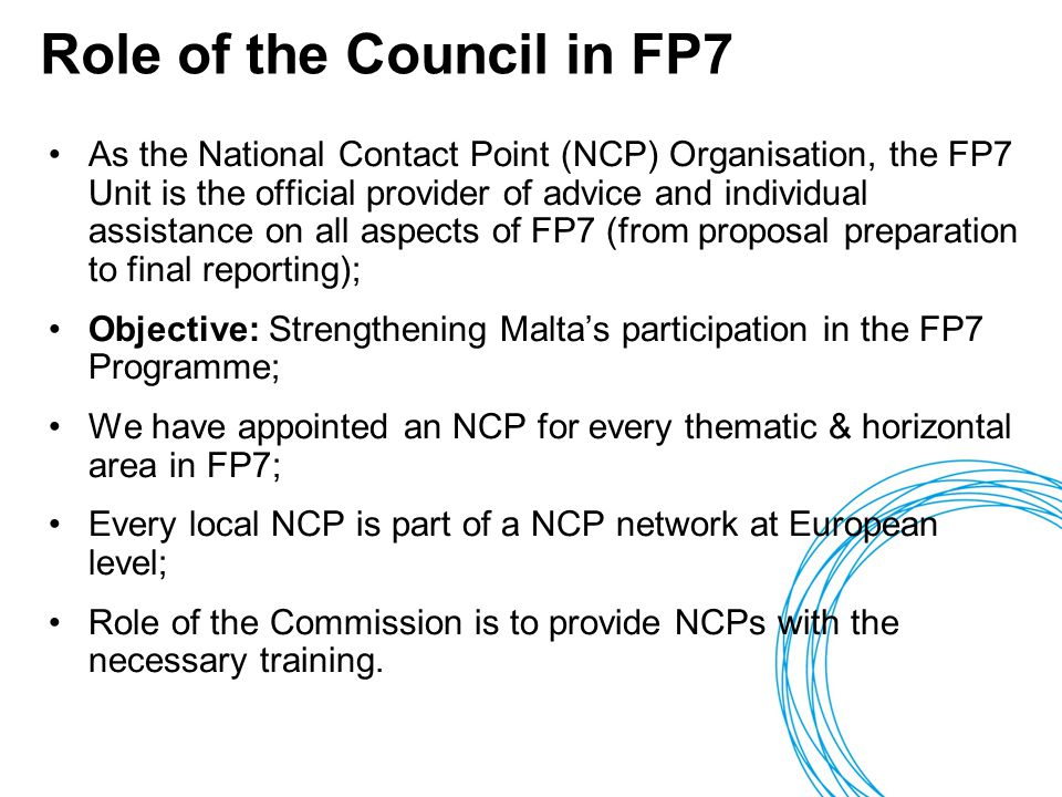 Role of the Council in FP7 As the National Contact Point (NCP) Organisation, the FP7 Unit is the official provider of advice and individual assistance on all aspects of FP7 (from proposal preparation to final reporting); Objective: Strengthening Malta's participation in the FP7 Programme; We have appointed an NCP for every thematic & horizontal area in FP7; Every local NCP is part of a NCP network at European level; Role of the Commission is to provide NCPs with the necessary training.