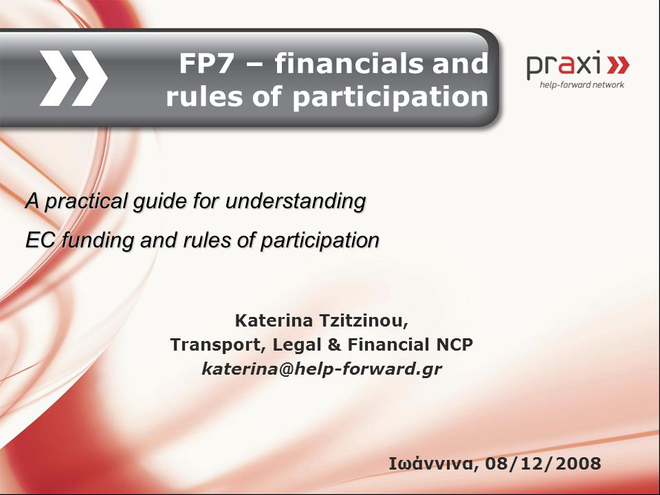 FP7 – financials and rules of participation Katerina Tzitzinou, Transport, Legal & Financial NCP katerina@help-forward.gr Ιωάννινα, 08/12/2008 A practical guide for understanding EC funding and rules of participation