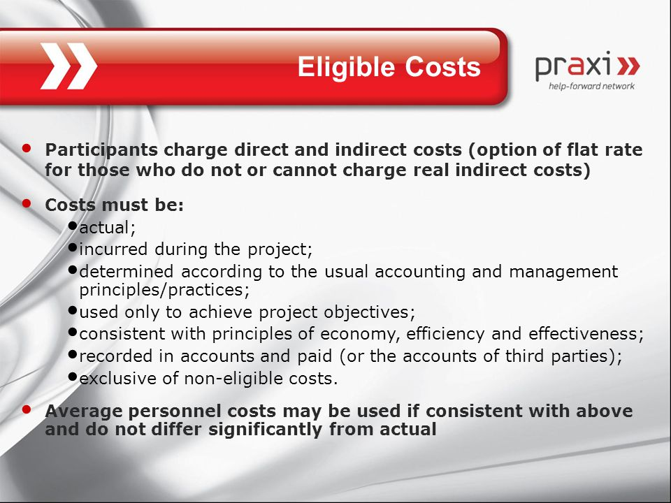 Eligible Costs Participants charge direct and indirect costs (option of flat rate for those who do not or cannot charge real indirect costs) Costs must be: actual; incurred during the project; determined according to the usual accounting and management principles/practices; used only to achieve project objectives; consistent with principles of economy, efficiency and effectiveness; recorded in accounts and paid (or the accounts of third parties); exclusive of non-eligible costs.