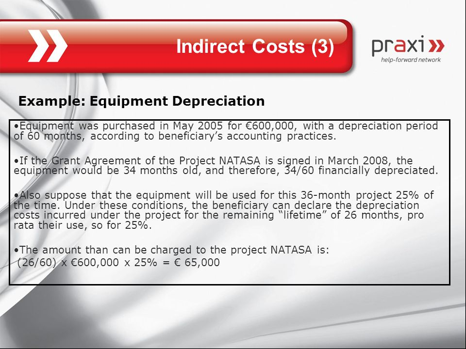 Indirect Costs (3) Example: Equipment Depreciation Equipment was purchased in May 2005 for €600,000, with a depreciation period of 60 months, according to beneficiary's accounting practices.