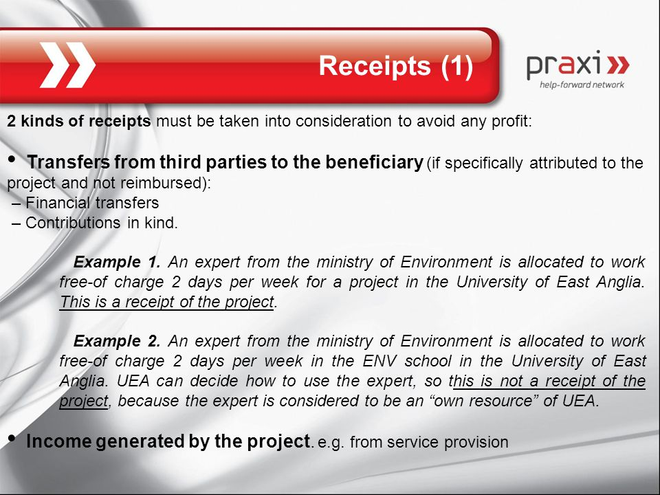 Receipts (1) 2 kinds of receipts must be taken into consideration to avoid any profit: Transfers from third parties to the beneficiary (if specifically attributed to the project and not reimbursed): – Financial transfers – Contributions in kind.