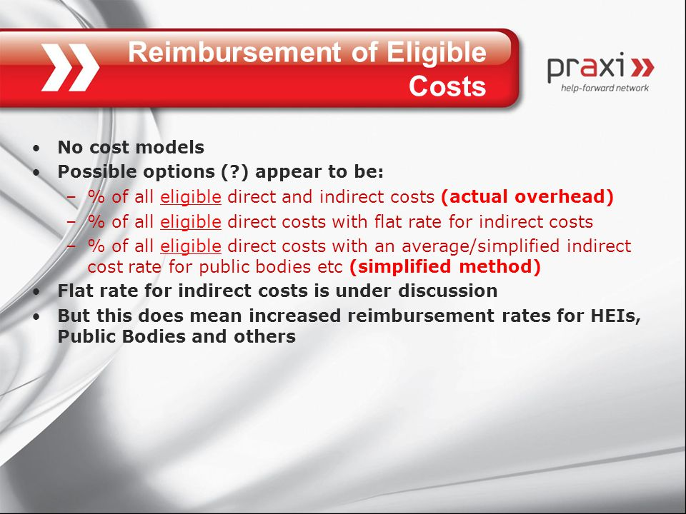 Reimbursement of Eligible Costs No cost models Possible options ( ) appear to be: –% of all eligible direct and indirect costs (actual overhead) –% of all eligible direct costs with flat rate for indirect costs –% of all eligible direct costs with an average/simplified indirect cost rate for public bodies etc (simplified method) Flat rate for indirect costs is under discussion But this does mean increased reimbursement rates for HEIs, Public Bodies and others
