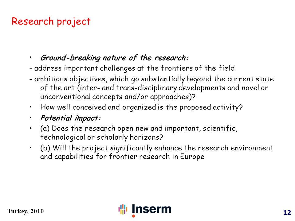 12 Turkey, 2010 Ground-breaking nature of the research: - address important challenges at the frontiers of the field - ambitious objectives, which go substantially beyond the current state of the art (inter- and trans-disciplinary developments and novel or unconventional concepts and/or approaches).