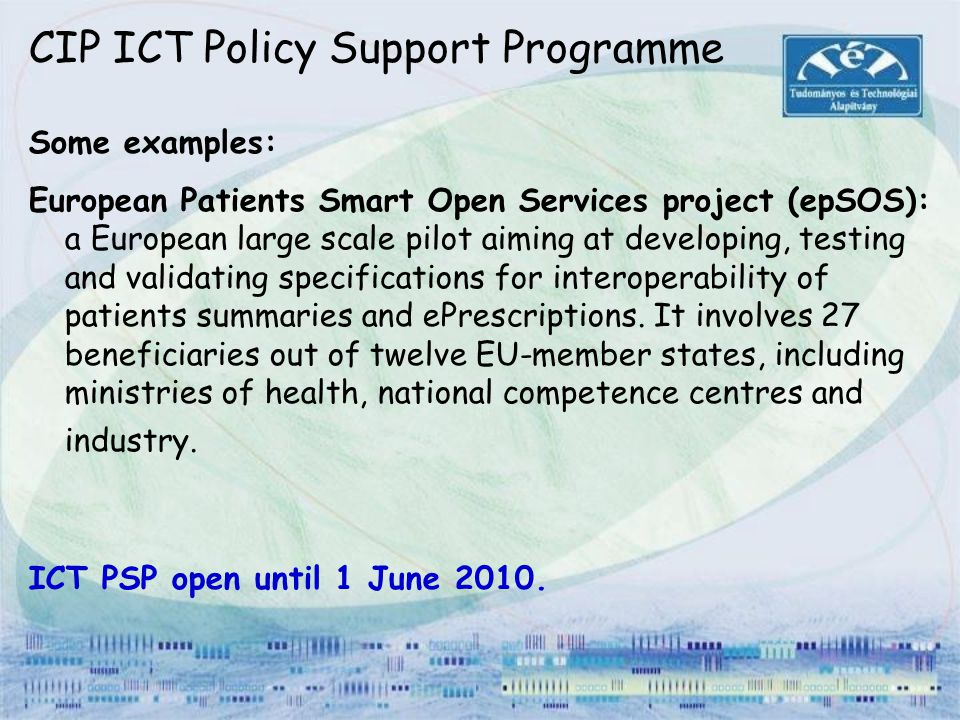 CIP ICT Policy Support Programme Some examples: European Patients Smart Open Services project (epSOS): a European large scale pilot aiming at developi