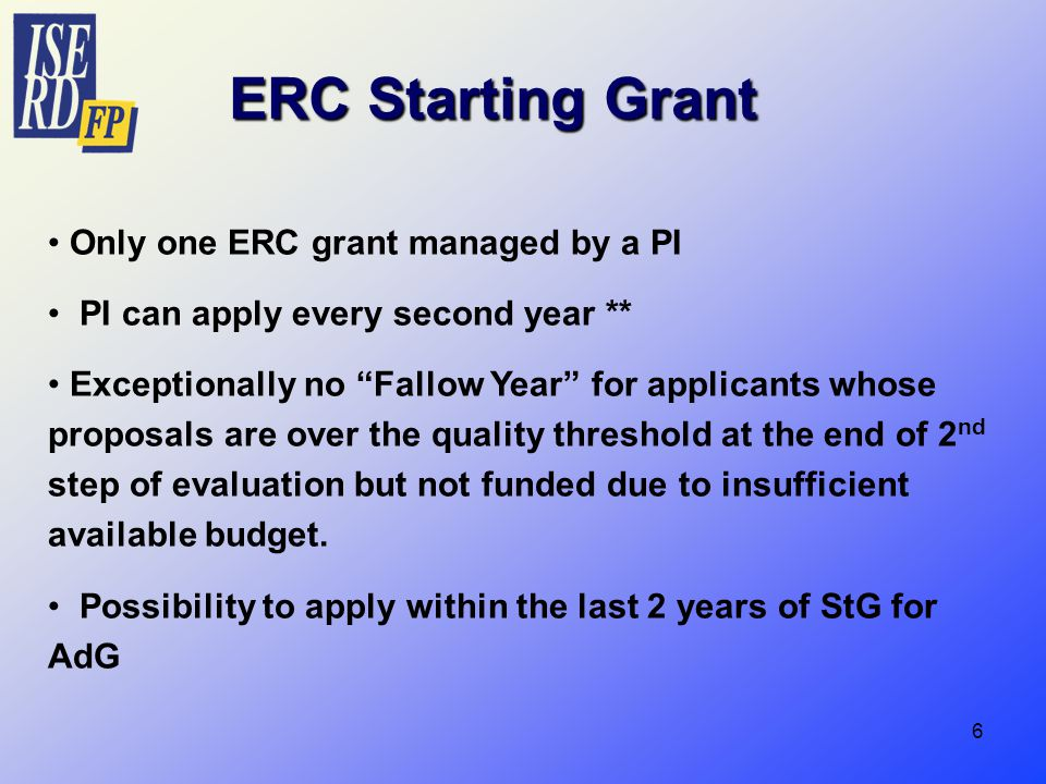 6 ERC Starting Grant Only one ERC grant managed by a PI PI can apply every second year ** Exceptionally no Fallow Year for applicants whose proposals are over the quality threshold at the end of 2 nd step of evaluation but not funded due to insufficient available budget.