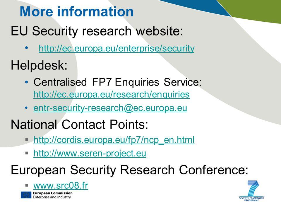 More information EU Security research website: http://ec.europa.eu/enterprise/security Helpdesk: Centralised FP7 Enquiries Service: http://ec.europa.eu/research/enquiries http://ec.europa.eu/research/enquiries entr-security-research@ec.europa.eu National Contact Points:  http://cordis.europa.eu/fp7/ncp_en.html http://cordis.europa.eu/fp7/ncp_en.html  http://www.seren-project.eu http://www.seren-project.eu European Security Research Conference:  www.src08.fr www.src08.fr