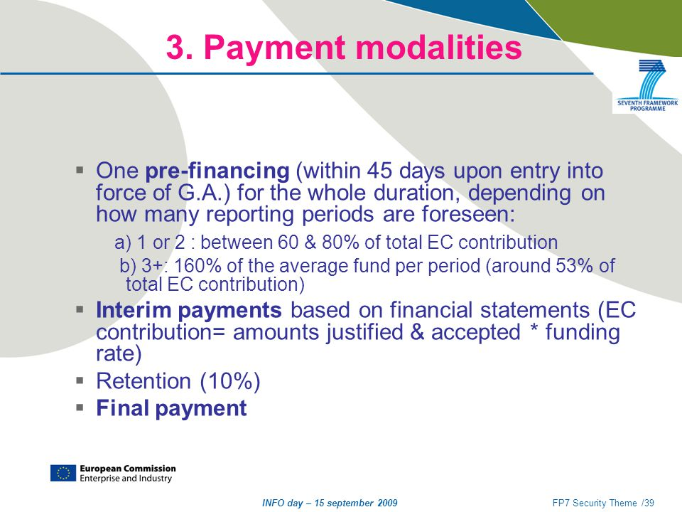 INFO day – 15 september 2009FP7 Security Theme /39 3. Payment modalities  One pre-financing (within 45 days upon entry into force of G.A.) for the wh
