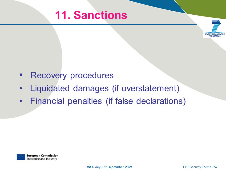 INFO day – 15 september 2009FP7 Security Theme /54 11. Sanctions Recovery procedures Liquidated damages (if overstatement) Financial penalties (if fal