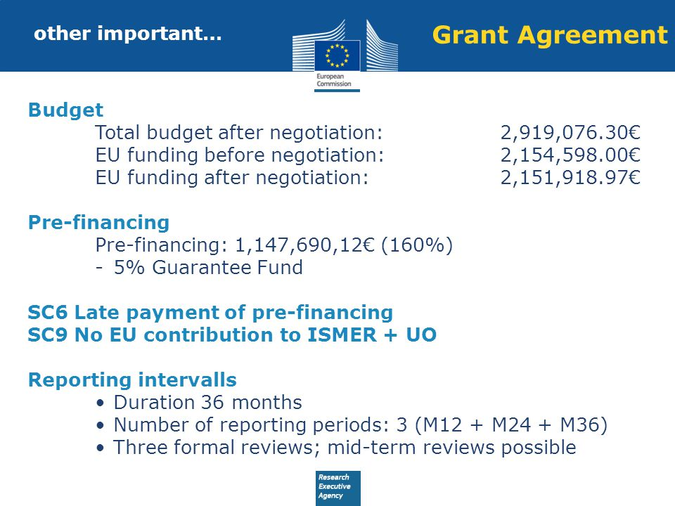 other important… Budget Total budget after negotiation:2,919,076.30€ EU funding before negotiation:2,154,598.00€ EU funding after negotiation:2,151,918.97€ Pre-financing Pre-financing: 1,147,690,12€ (160%) -5% Guarantee Fund SC6 Late payment of pre-financing SC9 No EU contribution to ISMER + UO Reporting intervalls Duration 36 months Number of reporting periods: 3 (M12 + M24 + M36) Three formal reviews; mid-term reviews possible Grant Agreement