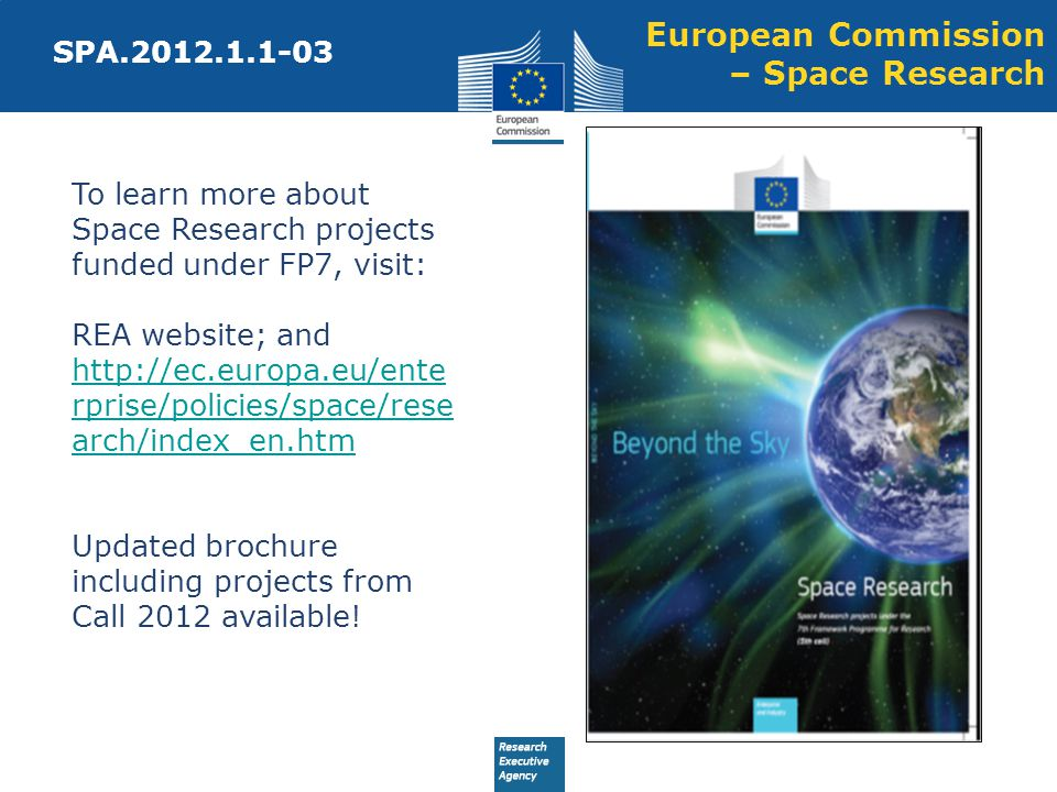 European Commission – Space Research SPA.2012.1.1-03 To learn more about Space Research projects funded under FP7, visit: REA website; and http://ec.europa.eu/ente rprise/policies/space/rese arch/index_en.htm Updated brochure including projects from Call 2012 available.