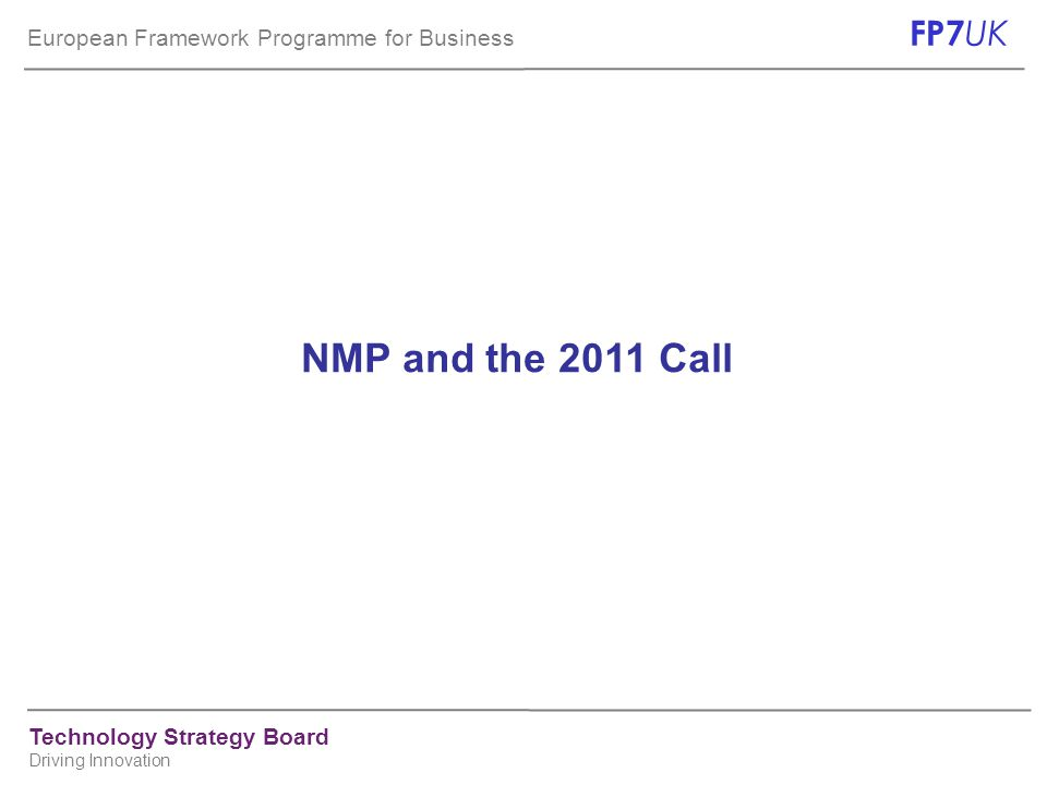 European Framework Programme for Business FP7 UK Technology Strategy Board Driving Innovation NMP and the 2011 Call