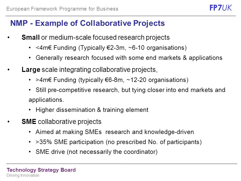 European Framework Programme for Business FP7 UK Technology Strategy Board Driving Innovation NMP - Example of Collaborative Projects Small or medium-