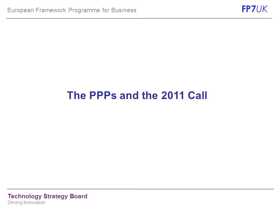 European Framework Programme for Business FP7 UK Technology Strategy Board Driving Innovation The PPPs and the 2011 Call